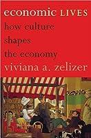 Economic Lives: How Culture Shapes the Economy  by  Viviana A Zelizer