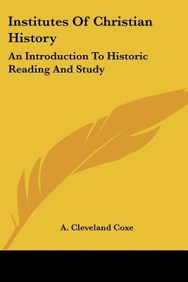 Institutes of Christian History: An Introduction to Historic Reading and Study A. Coxe