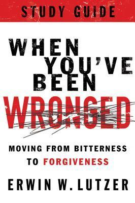 When Youve Been Wronged Study Guide: Moving from Bitterness to Forgiveness Erwin W. Lutzer