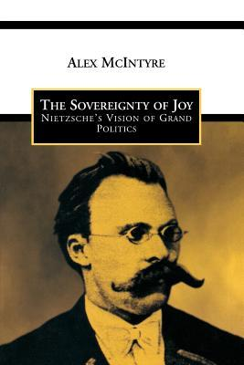Sovereignty of Joy: Nietzsches Vision of Grand Politics  by  Alex McIntyre