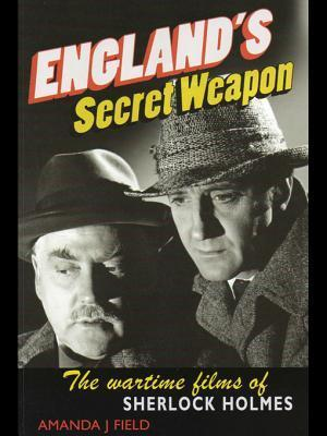Englands Secret Weapon: The Wartime Films of Sherlock Holmes  by  Amanda Field