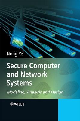 Secure Computer and Network Systems: Modeling, Analysis and Design Nong Ye