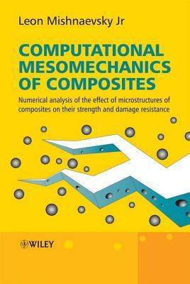 Computational Mesomechanics of Composites: Numerical Analysis of the Effect of Microstructures of Composites of Strength and Damage Resistance  by  Leon L. Mishnaevsky