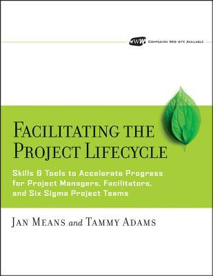Facilitating the Project Lifecycle: The Skills & Tools to Accelerate Progress for Project Managers, Facilitators, and Six SIGMA Project Teams  by  Jan Means