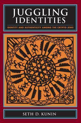 Juggling Identities: Identity and Authenticity Among the Crypto-Jews Seth Daniel Kunin