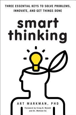 Smart Thinking: Three Essential Keys to Solve Problems, Innovate, and Get Things Done Art Markman