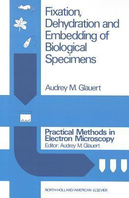 Fixation, Dehydration and Embedding of Biological Specimens (Practical Methods in Electron Microscopy) (Vol 3)  by  A.M. Glauert