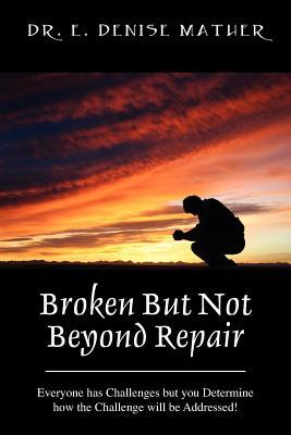 Broken But Not Beyond Repair: Everyone Has Challenges But You Determine How the Challenge Will Be Addressed!  by  E. Denise Mather