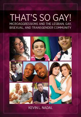 Thats So Gay!: Microaggressions and the Lesbian, Gay, Bisexual, and Transgender Community Kevin L. Nadal