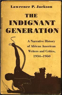 The Indignant Generation: A Narrative History of African American Writers and Critics, 1934-1960  by  Lawrence P. Jackson