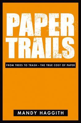 Paper Trails: From Trees to Trash - The True Cost of Paper Mandy Haggith