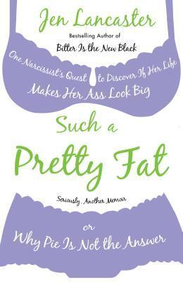 Such a Pretty Fat: One Narcissists Quest to Discover If Her Life Makes Her Ass Look Big, or Why Pie Is Not the Answer  by  Jen Lancaster