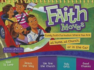 Faith Moves: Family Faith Formation Where You Are at Home, at Church, or in the Car Loyola Press