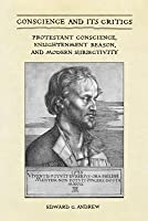 Conscience and Its Critics: Protestant Conscience, Enlightenment Reason, and Modern Subjectivity  by  Edward Andrew