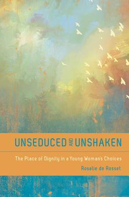 Unseduced and Unshaken: The Place of Dignity in a Young Womans Choices  by  Rosalie De De Rosset