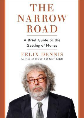 The Narrow Road: A Brief Guide to the Getting of Money Felix Dennis