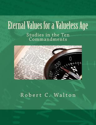 Eternal Values for a Valueless Age: Studies in the Ten Commandments Robert C. Walton