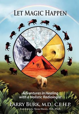 Let Magic Happen: Adventures in Healing with a Holistic Radiologist  by  Larry Burk