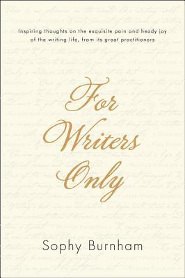 For Writers Only: Inspiring Thoughts on the Exquisite Pain and Heady Joy of the Writing Life Fromits Great Practitioners  by  Sophy Burnham