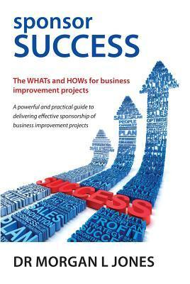 Sponsor Success - The Whats and Hows for Business Improvement Projects  by  Morgan L. Jones