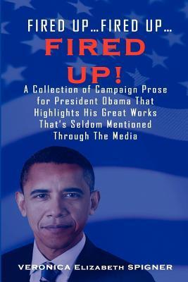 Fired Up...Fired Up....Fired Up! a Collection of Campaign Prose for President Obama That Highlight His Great Works Thats Seldom Mentioned Through the  by  Veronica Elizabeth Spigner