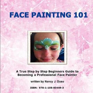 Face Painting 101: A True Step  by  Step Beginners Guide to Becoming a Professional Face Painter by Nancy J Duso