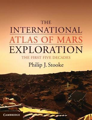 The International Atlas of Mars Exploration: Volume 1, 1953 to 2003: The First Five Decades  by  Philip J Stooke