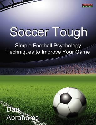Soccer Tough: Simple Football Psychology Techniques to Improve Your Game Dan Abrahams