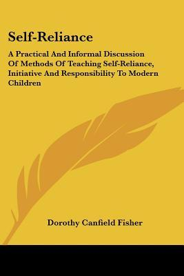 Self-Reliance: A Practical and Informal Discussion of Methods of Teaching Self-Reliance, Initiative and Responsibility to Modern Chil Dorothy Canfield Fisher