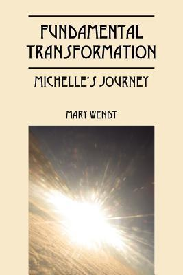 Fundamental Transformation: Michelles Journey Mary Wendt