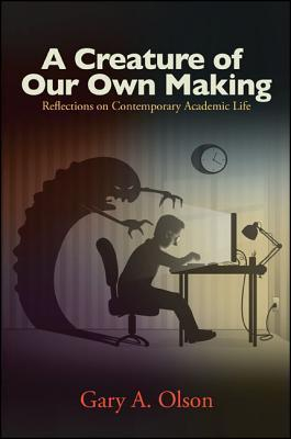 A Creature of Our Own Making: Reflections on Contemporary Academic Life  by  Gary A. Olson