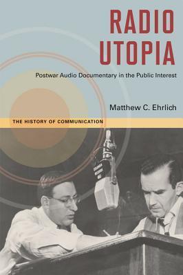 Radio Utopia: Postwar Audio Documentary in the Public Interest Matthew C. Ehrlich