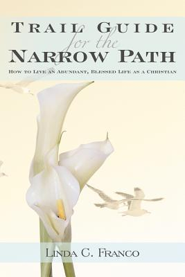 Trail Guide for the Narrow Path: How to Live an Abundant, Blessed Life as a Christian Linda C. Franco