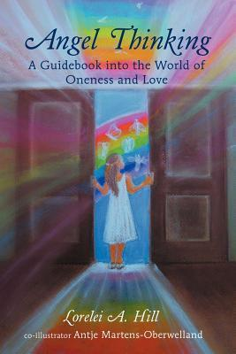 Angel Thinking: A Guidebook Into the World of Oneness and Love Lorelei A. Hill