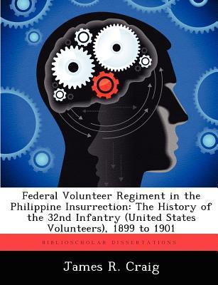 Federal Volunteer Regiment in the Philippine Insurrection: The History of the 32nd Infantry (United States Volunteers), 1899 to 1901 James R. Craig