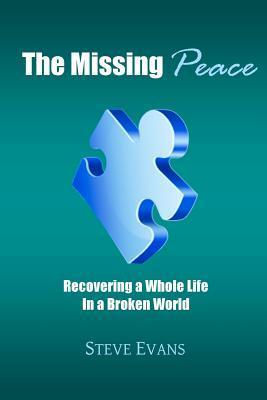 The Missing Peace: Recovering a Whole Life in a Broken World  by  Steve   Evans