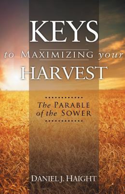 Keys to Maximizing Your Harvest: The Parable of the Sower  by  Daniel J. Haight