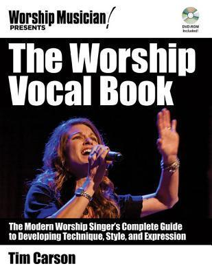 The Worship Vocal Book: The Modern Worship Singers Complete Guide to Developing Technique, Style, and Expression Tim Carson