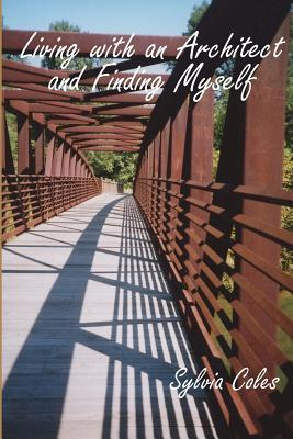 Living with an Architect and Finding Myself  by  Sylvia Coles