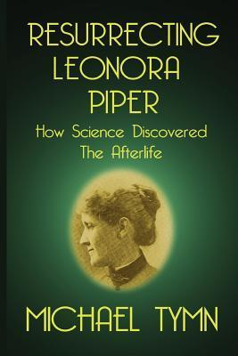 Resurrecting Leonora Piper: How Science Discovered the Afterlife  by  Michael Tymn
