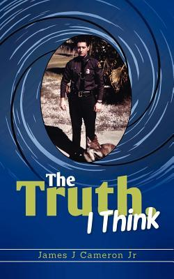 The Truth, I Think  by  James J. Cameron Jr.
