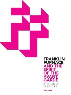 Franklin Furnace & the Spirit of the Avant-Garde: A History of the Future: A History of the Future  by  Toni Sant