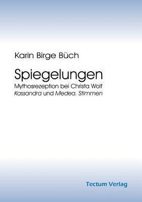 Spiegelungen: Mythosrezeption Bei Christa Wolf: Kassandra Und Medea. Stimmen Karin Birge Büch