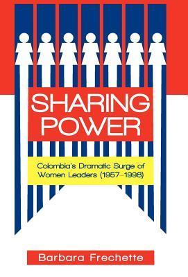 Sharing Power: Colombias Dramatic Surge of Women Leaders (1957-1998) Barbara Frechette