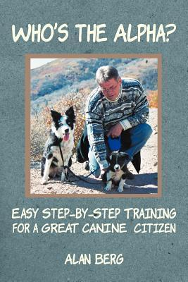 Whos the Alpha?: Easy Step-By-Step Training for a Great Canine Citizen Alan Berg