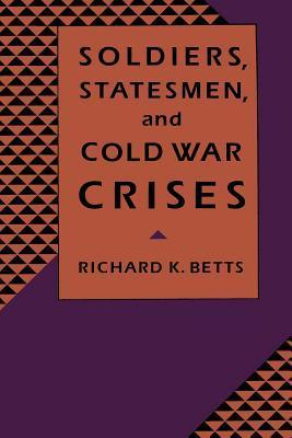 Soldiers, Statesman, and Cold War Crises  by  Richard K. Betts