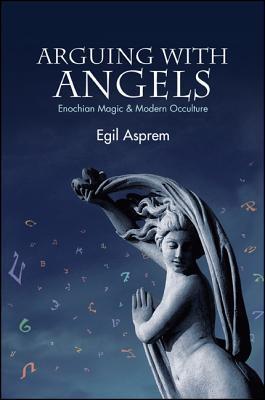 Arguing with Angels: Enochian Magic & Modern Occulture  by  Egil Asprem