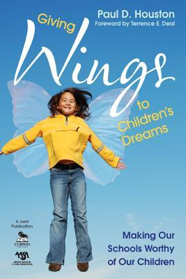 Giving Wings to Children S Dreams: Making Our Schools Worthy of Our Children  by  Paul D. Houston