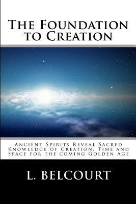 The Foundation to Creation: Ancient Spirits Reveal Sacred Knowledge of Creation, Time, and Space for the Coming Golden Age L.D. Belcourt