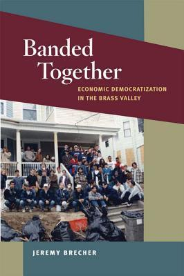 Banded Together: Economic Democratization in the Brass Valley  by  Jeremy Brecher